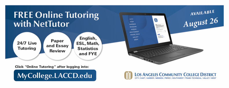 "Free Online Tutoring with NetTutor - 24/7 Live Tutoring,  Paper and Essay Review, English, ESL, Math, Statistics and FYE - Click ""Online Tutoring"" after logging into MyCollege.LACCD.edu"